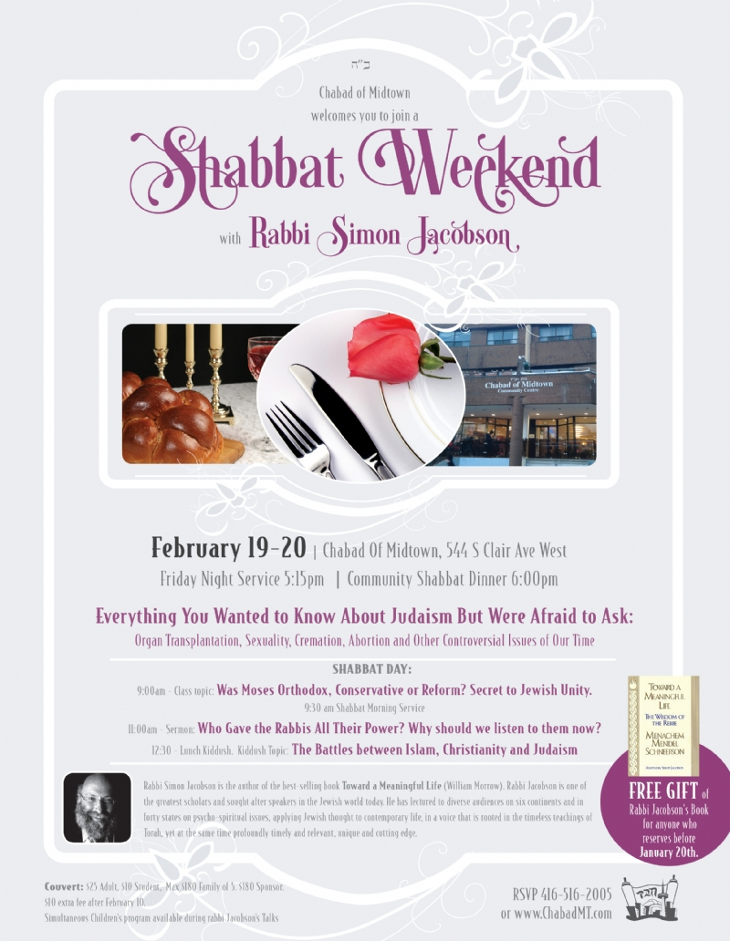 Everything You Wanted to Know About Judaism But Were Afraid to Ask: Organ Transplantation, Sexuality, Cremation, Abortion and Other Controversial Issues of Our Time SHABBAT DAY: 9:00am - Class topic: Was Moses Orthodox, Conservative or Reform? Secret to Jewish Unity. 9:30 am Shabbat Morning Service 11:00am - Sermon: Who Gave the Rabbis All Their Power? Why should we listen to them now? 12:30 - Lunch Kiddush. Kiddush Topic: The Battles between Islam, Christianity and Judaism Chabad of Midtown welcomes you to join a Shabbat Weekend with Rabbi Simon Jacobson February 19-20   Chabad Of Midtown, 544 S Clair Ave West Friday Night Service 5:15pm   Community Shabbat Dinner 6:00pm Rabbi Simon Jacobson is the author of the best-selling book Toward a Meaningful Life (William Morrow). Rabbi Jacobson is one of the greatest scholars and sought after speakers in the Jewish world today. He has lectured to diverse audiences on six continents and in forty states on psycho-spiritual issues, applying Jewish thought to contemporary life, in a voice that is rooted in the timeless teachings of Torah, yet at the same time profoundly timely and relevant, unique and cutting edge. Couvert: $25 Adult, $10 Student, Max $180 Family of 5. $180 Sponsor. $10 extra fee after February 10. Simultaneous Children's program available during rabbi Jacobson's Talks FREE GIFT of Rabbi Jacobson's Book for anyone who reserves before January 20th. RSVP 416-516-2005 or www.ChabadMT.com