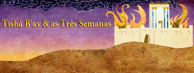 Festas Judaicas: Tishá B'av & as Três Semanas