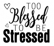too blessed to be stressed.png