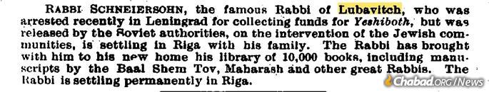 "An Oct. 28, 1927, update in the ""Jewish Chronicle"" (UK) reporting that ""Rabbi Schneersohn, the famous Rabbi of Lubavitch,"" who had been recently released by Soviet authorities, is now ""settling in Riga with his. family. The Rabbi has brought with him to his new home his library of 10,000 books, including manuscripts by the Baal Shem Tov, Maharash and other great Rabbis ..."""