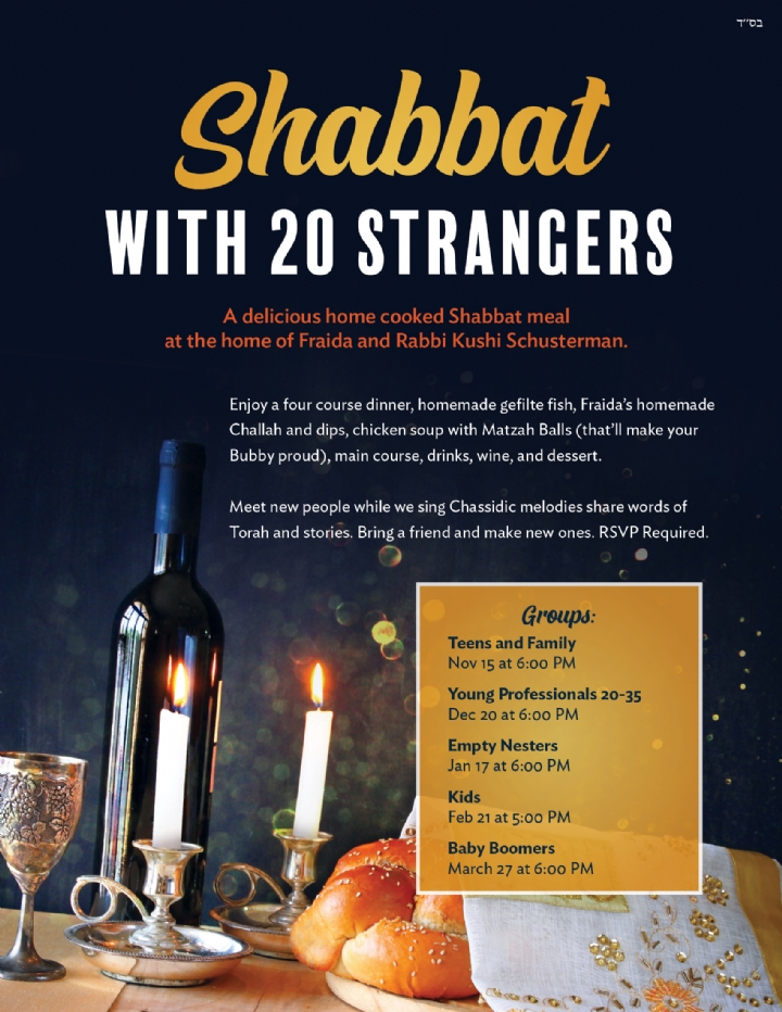 A delicious home cooked Shabbat meal at the home of Fraida and Rabbi Kushi Schusterman. Groups: Teens and Family Nov 15 at 6:00 PM Young Professionals 20-35 Dec 20 at 6:00 PM Empty Nesters Jan 17 at 6:00 PM Kids Feb 21 at 5:00 PM Baby Boomers March 27 at 6:00 PM Enjoy a four course dinner, homemade gefilte fish, Fraida's homemade Challah and dips, chicken soup with Matzah Balls (that'll make your Bubby proud), main course, drinks, wine, and dessert. Meet new people while we sing Chassidic melodies share words of Torah and stories. Bring a friend and make new ones. RSVP Required. Shabbat