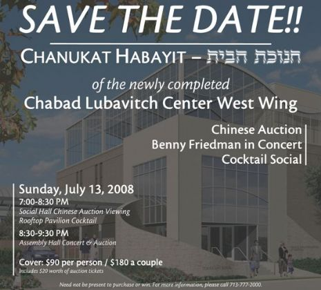 SAVE THE DATE!!! | CHANUKAT HABAYIT of the newly completed Chabad Lubavitch Center West Wing | Chinese Auction, Benny Friedman in Concert, Cocktail Social | Sunday, July 13, 2008 7:00 pm - 9:30 pm | Cover: $90 per person / $180 a couple