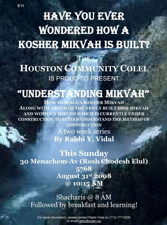 "B""H *** Have you ever wondered how a Kosher Mikvah is built? *** THE *** HOUSTON COMMUNITY COLEL *** IS PROUD TO PRESENT *** ""Understanding Mikvah"" *** HOW TO BUILD A KOSHER MIKVAH *** ALONG WITH A TOUR OF THE NEWLY BUILT DISH MIKVAH AND WOMEN'S MIKVEH WHICH IS CURRENTLY UNDER CONSTRUCTION TO BETTER UNDERSTAND THE METHOD OF CONSTRUCTION *** A two week series *** By Rabbi Y. Vidal *** This Sunday *** 30 Menachem-Av (Rosh Chodesh Elul) 5768 *** August 31st 2008 *** @ 10:15 AM *** Shacharis @ 8 AM *** Followed by breakfast and learning! *** *** For more information, please contact Rabbi Vidal on (713) 777-2000"
